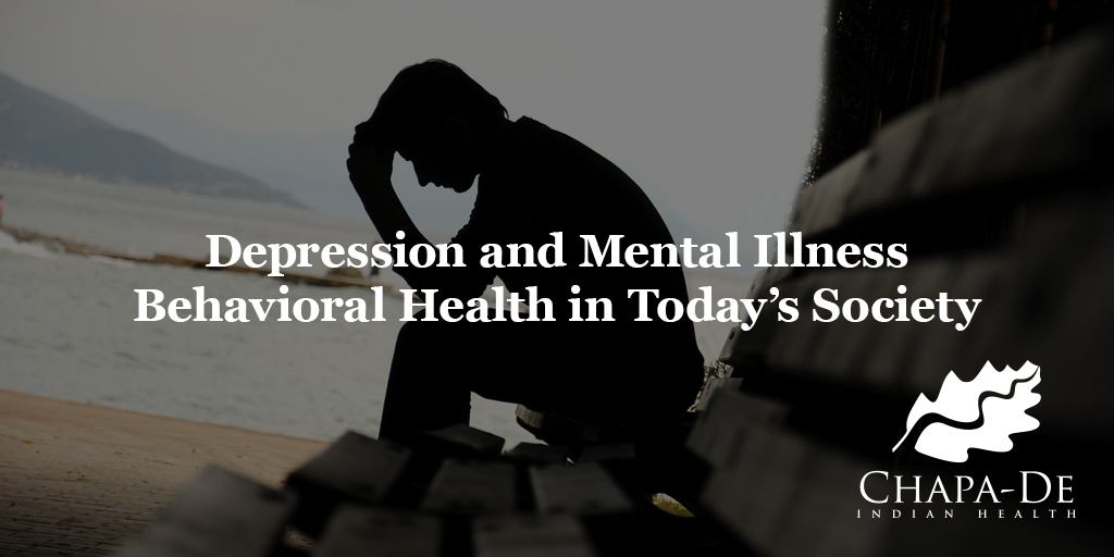 Depression and Mental Illness:  Behavioral Health in Today's Society Chapa-De Indian Health Auburn Grass Valley