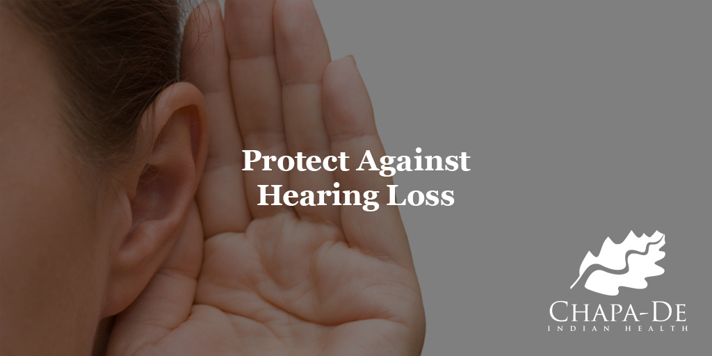 Protect Against Hearing LossChapa-De Indian Health Auburn Grass Valley   Medical Clinic
