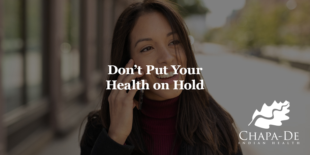 Don't Put Your Health on Hold Chapa-De Indian Health Auburn Grass Valley   Medical Clinic
