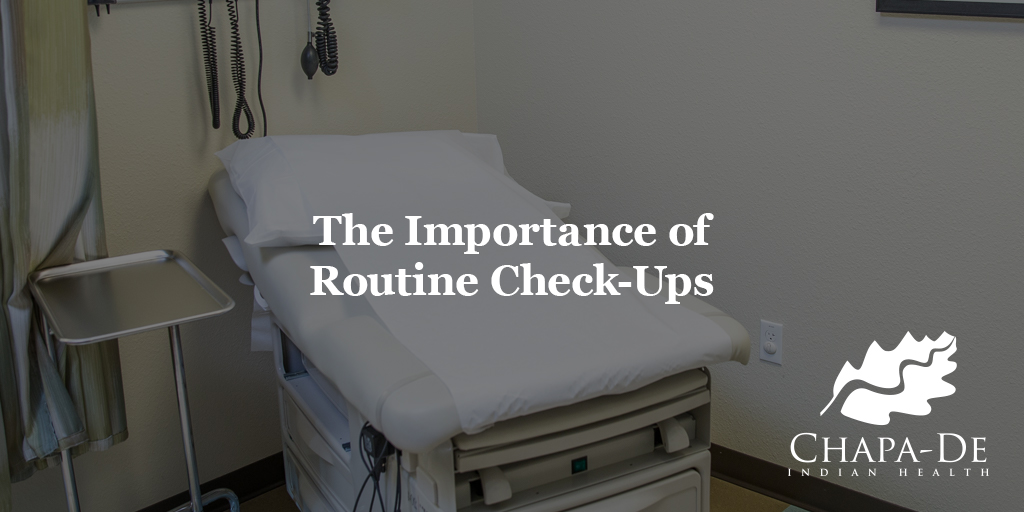 Importance of Routine Check-Ups Chapa-De Indian Health Auburn Grass Valley | Medical Clinic